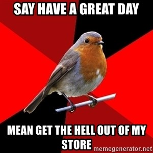 Retail Robin - say have a great day mean get the hell out of my store