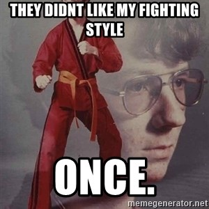 PTSD Karate Kyle - they didnt like my fighting style once.