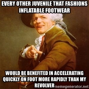 Joseph Ducreux - every other juvenile that fashions inflatable footwear would be benefited in accelerating quickly on foot more rapidly than my revolver