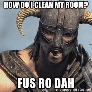 Fus Ro Dah - how do i clean my room? FUS RO DAH