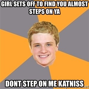 Advice Peeta - girl sets off to find you almost steps on ya  dont step on me katniss