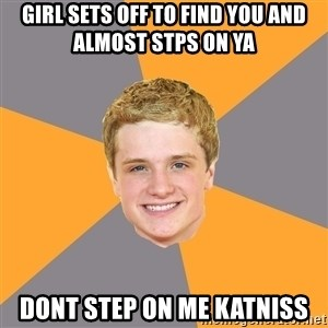 Advice Peeta - girl sets off to find you and almost stps on ya dont step on me katniss