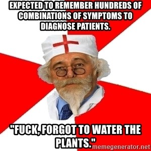 "Negligent doctor - Expected to remember hundreds of combinations of symptoms to diagnose patients. ""Fuck, forgot to water the plants."""