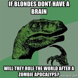 Philosoraptor - if blondes dont have a brain will they rule the world after a zombie apocalyps?