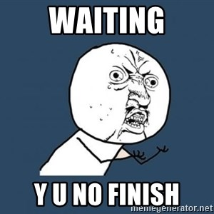 Y U no listen? - WAITING Y U NO FINISH