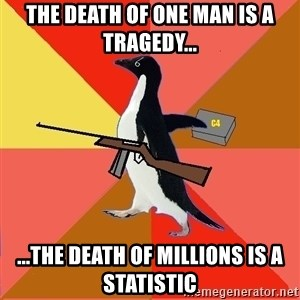 Socially Fed Up Penguin - THE death of one man is a tragedy... ...the death of millions is a statistic