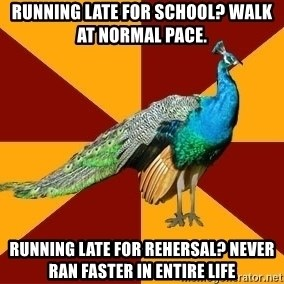 Thespian Peacock - running late for school? walk at normal pace. Running late for rehersal? never ran faster in entire life