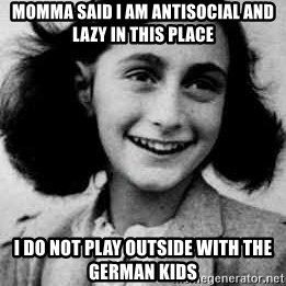 Anne Frank - MOMMA SAID i AM ANTISOCIAL AND LAZY IN THIS PLACE i DO NOT PLAY OUTSIDE WITH THE GERMAN KIDS