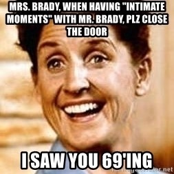 "Smartass Alice - mrs. brady, when having ""intimate moments"" with mr. brady, plz close the door i saw you 69'ing"