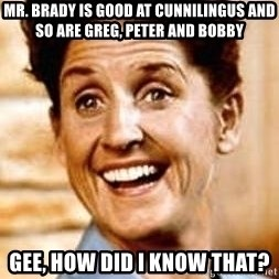 Smartass Alice - mr. brady is good at cunnilingus and so are greg, peter and bobby gee, how did i know that?
