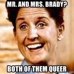 Smartass Alice - mr. and mrs. brady? both of them queer