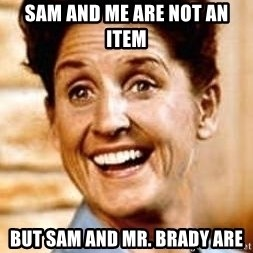 Smartass Alice - sam and me are not an item but sam and mr. brady are