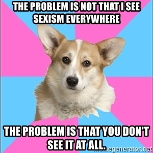 Critical feminist corgi - the problem is not that i see sexism everywhere the problem is that you don't see it at all.