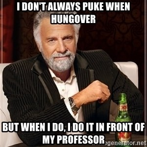 The Most Interesting Man In The World - i don't always puke when hungover but when i do, i do it in front of my professor