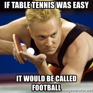 Table Tennis Player - if table tennis was easy it would be called football