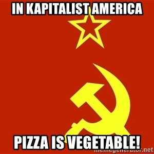 In Soviet Russia - In kapitalist america Pizza is vegetable!