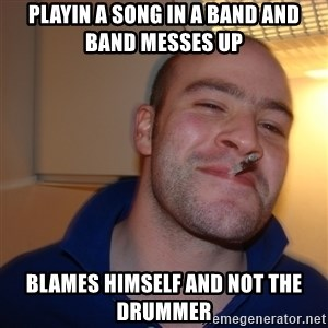 Good Guy Greg - playin a song in a band and band messes up blames himself and not the drummer