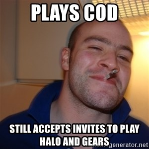Good Guy Greg - Plays cod still accepts invites to play halo and gears