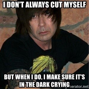 Emo Dad - I don't always cut myself But when I do, i make sure it's in the dark crying