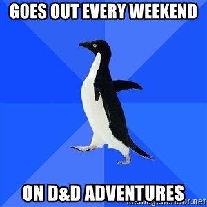 Socially Awkward Penguin - Goes out every weekend  On d&d adventures