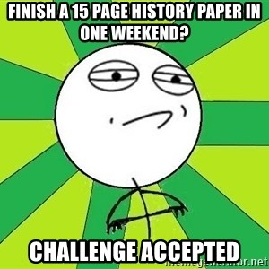 Challenge Accepted 2 - Finish a 15 page history paper in one weekend? Challenge Accepted