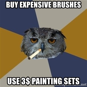 Art Student Owl - Buy expensive Brushes Use 3$ painting sets