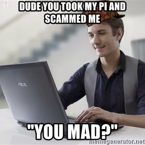 """SCUMBAG TKer V.2.0 - dude you took my pi and scammed me """"you mad?"""""""