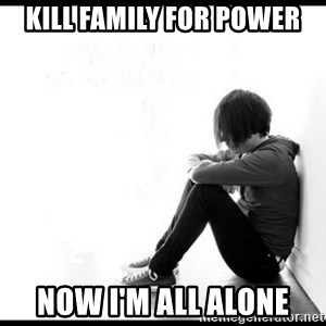 emo kid  - Kill family for power Now I'm all alone