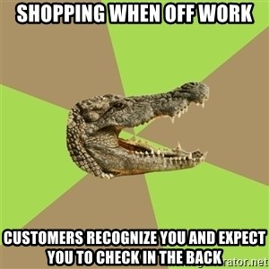Customer Service Croc - Shopping when off work CUSTOMERS RECOGNIZE YOU AND EXPECT YOU TO CHECK IN THE BACK