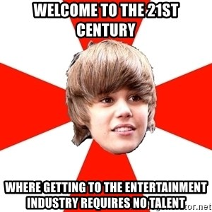 Justin Bieber - welcome to the 21st century where getting to the entertainment industry requires no talent