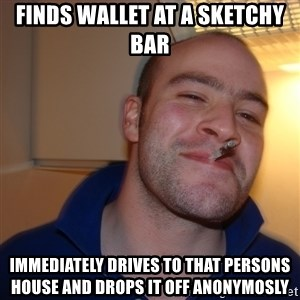 Good Guy Greg - finds wallet at a sketchy bar immediately drives to that persons house and drops it off anonymosly