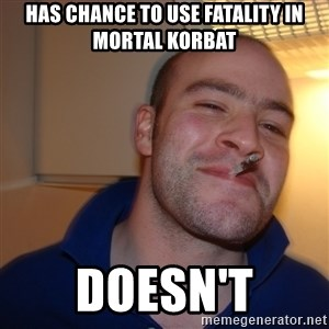 Good Guy Greg - has chance to use fatality in mortal korbat doesn't