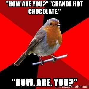 """Retail Robin - """"How are you?"""" """"Grande hot chocolate."""" """"How. are. you?"""""""