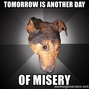 Depression Dog - tomorROW is another day of misery