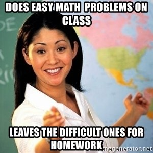 Terrible  Teacher - Does easy math  problems on class leaves the difficult ones for homework