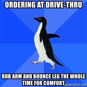 Socially Awkward Penguin - ordering at drive-thru rub arm and bounce leg the whole time for comfort