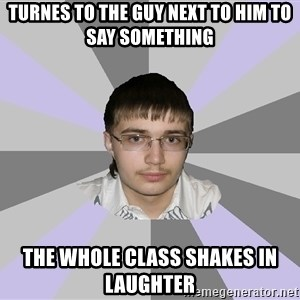 Shy Loser - TURNES TO THE GUY NEXT TO HIM TO SAY SOMETHING THE WHOLE CLASS SHAKES IN LAUGHTER