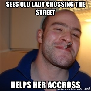 Good Guy Greg - Sees old lady crossing the street Helps her accross
