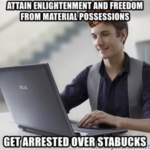 SCUMBAG TKer V.2.0 - attain enlightenment and freedom from material possessions get arrested over stabucks