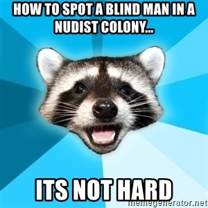 Lame Pun Coon - how to spot a blind man in a nudist colony... its not hard