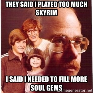 Family Man - They said i played too much skyrim i SAID i needed to fill more soul gems