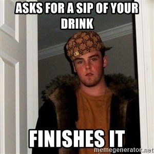 Scumbag Steve - asks for a sip of your drink finishes it