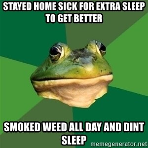 Foul Bachelor Frog - stayed home sick for extra sleep to get better smoked weed all day and dint sleep