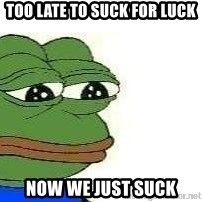 Sad Frog - too late to suck for luck now we just suck