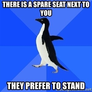 Socially Awkward Penguin - there is a spare seat next to you they prefer to stand