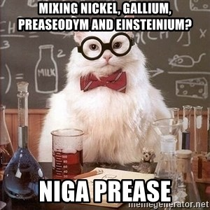 Chemistry Cat - mixing nickel, gallium, preaseodym and Einsteinium? niga prease