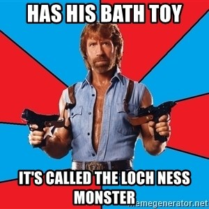 Chuck Norris  - has his bath toy it's called The loch ness monster