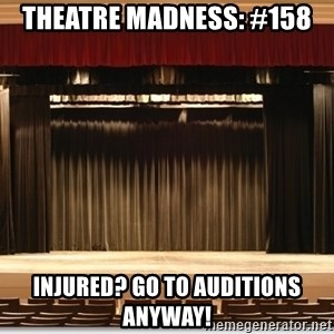 Theatre Madness - Theatre madness: #158 Injured? Go to auditions anyway!