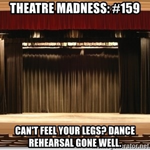 Theatre Madness - Theatre Madness: #159 Can't feel your legs? Dance rehearsal gone well.