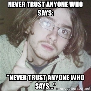 "Pointing finger guy - NEVER TRUST ANYONE WHO SAYS: ""NEVER TRUST ANYONE WHO SAYS..."""